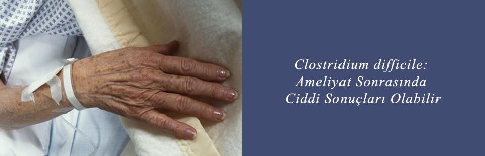 Clostridium difficile Ameliyat Sonrasında Ciddi Sonuçları Olabilir