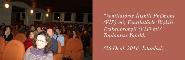 Ventilatörle İlişkili Pnömoni (VİP) mi, Ventilatörle İlişkili Trakeobronşit (VİT) mi Toplantısı (26 Ocak 2016, İstanbul) Yapıldı
