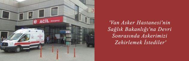 'Van Asker Hastanesi'nin Sağlık Bakanlığı'na Devri Sonrasında Askerimizi Zehirlemek İstediler'