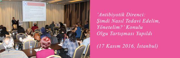 Antibiyotik Direnci Şimdi Nasıl Tedavi Edelim, Yönetelim (17 Kasım 2016, İstanbul) Olgu Tartışması Yapıldı
