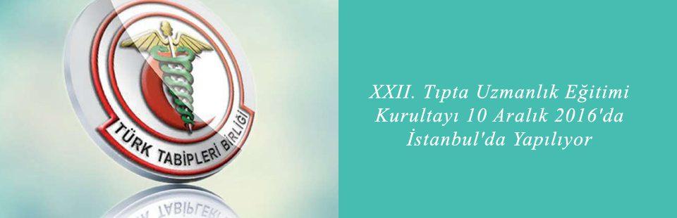 XXII Tıpta Uzmanlık Eğitimi Kurultayı 10 Aralık 2016'da İstanbul'da Yapılıyor