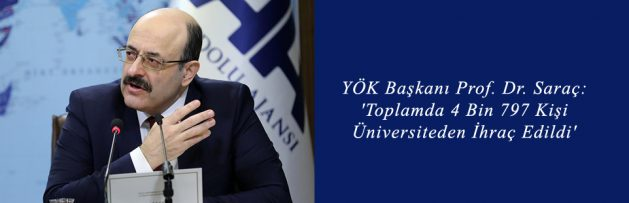 YÖK Başkanı Prof Dr Saraç 'Toplamda 4 Bin 797 Kişi Üniversiteden İhraç Edildi'
